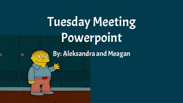Tuesday Meeting Powerpoint By: Aleksandra andMeagan
