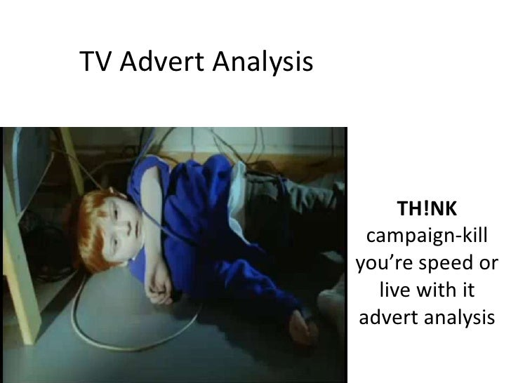 TV Advert Analysis<br />TH!NK campaign-kill you're speed or live with it advert analysis<br />
