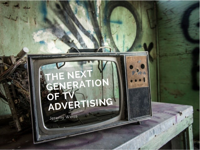 THE NEXT GENERATION OF TV ADVERTISING Jeremy Weiss