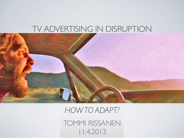 TV ADVERTISING IN DISRUPTION       HOW TO ADAPT?       TOMMI RISSANEN          11.4.2013