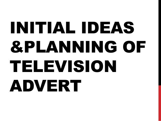 INITIAL IDEAS &PLANNING OF TELEVISION ADVERT