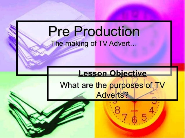 Pre ProductionThe making of TV Advert…      Lesson Objective  What are the purposes of TV           Adverts?