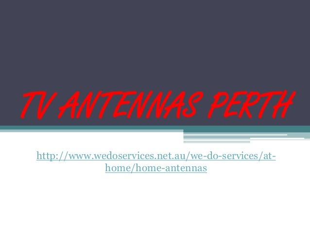 TV ANTENNAS PERTH http://www.wedoservices.net.au/we-do-services/at- home/home-antennas