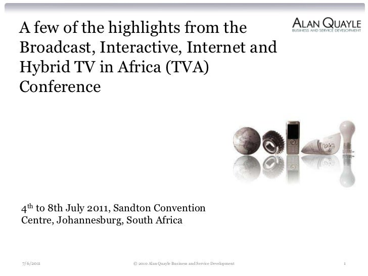 A few of the highlights from theBroadcast, Interactive, Internet andHybrid TV in Africa (TVA)Conference4th to 8th July 201...