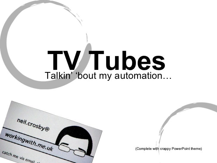 TV Tubes Talkin' 'bout my automation… (Complete with crappy PowerPoint theme) Neil Crosby