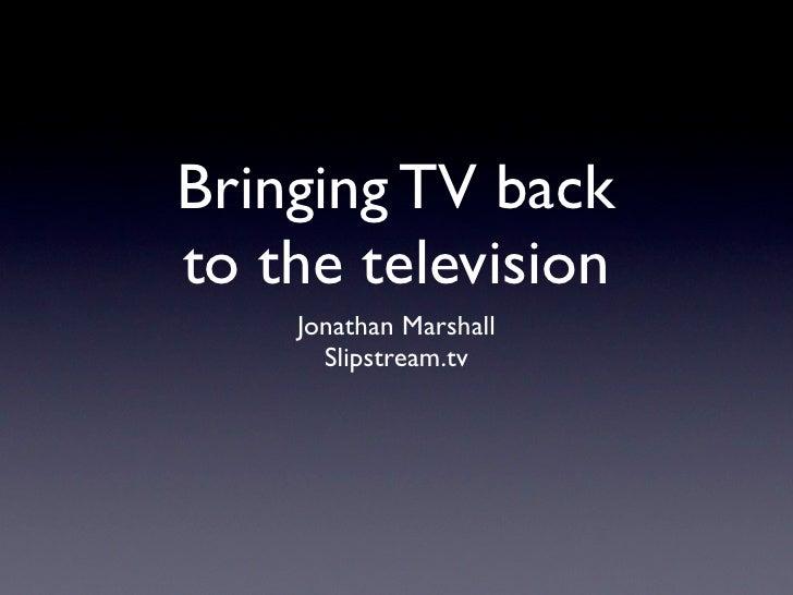 Bringing TV back to the television     Jonathan Marshall       Slipstream.tv