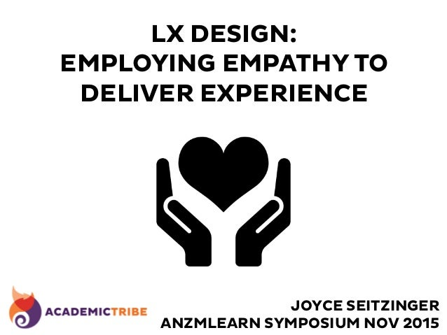 LX DESIGN: EMPLOYING EMPATHY TO DELIVER EXPERIENCE JOYCE SEITZINGER ANZMLEARN SYMPOSIUM NOV 2015
