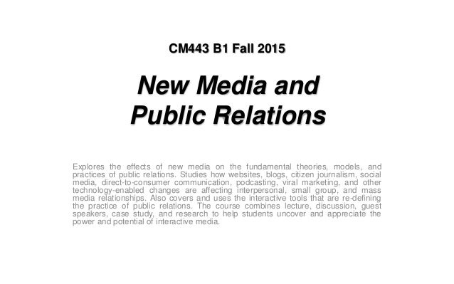 CM443 B1 Fall 2015 New Media and Public Relations Explores the effects of new media on the fundamental theories, models, a...