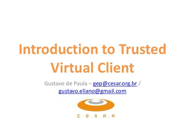 Introduction to Trusted Virtual Client Gustavo de Paula – gep@cesar.org.br / gustavo.eliano@gmail.com