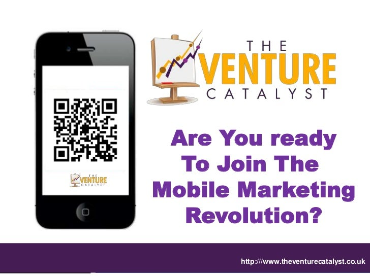 Are You ready  To Join TheMobile Marketing  Revolution?      http:///www.theventurecatalyst.co.uk
