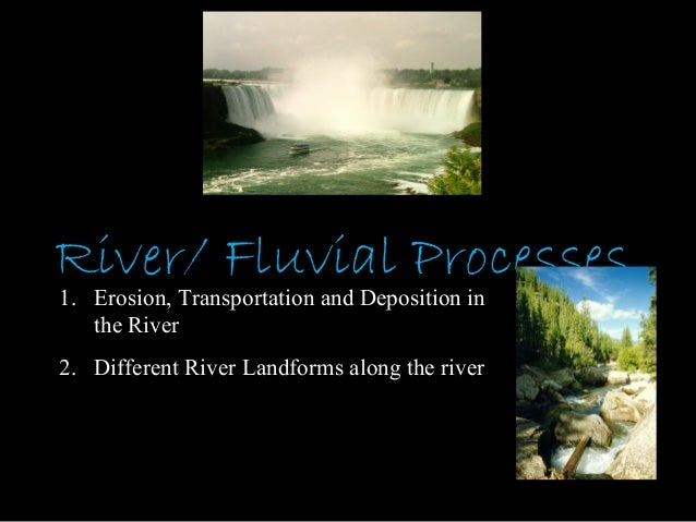 River/ Fluvial Processes1. Erosion, Transportation and Deposition in   the River2. Different River Landforms along the river
