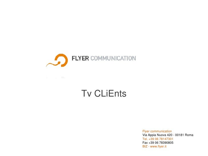 Tv CLiEnts<br />Flyer communicationVia Appia Nuova 420 - 00181 RomaTel. +39 06 78147301 <br />Fax +39 06 78390805BIZ - www...