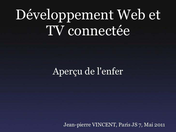 Développement Web et TV connectée Aperçu de l'enfer Jean-pierre VINCENT, Paris JS 7, Mai 2011