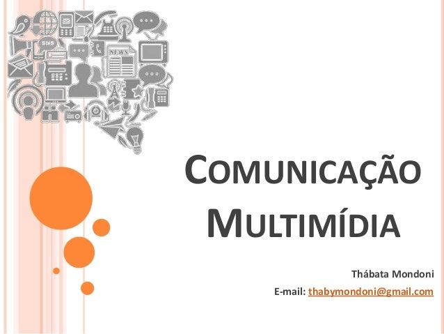 COMUNICAÇÃO MULTIMÍDIA Thábata Mondoni E-mail: thabymondoni@gmail.com