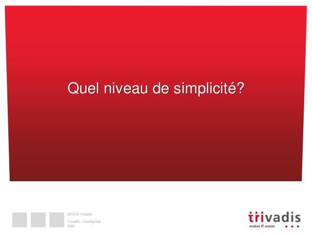 Quel niveau de simplicité?  2013 © Trivadis  Trivadis – l'entreprise Date