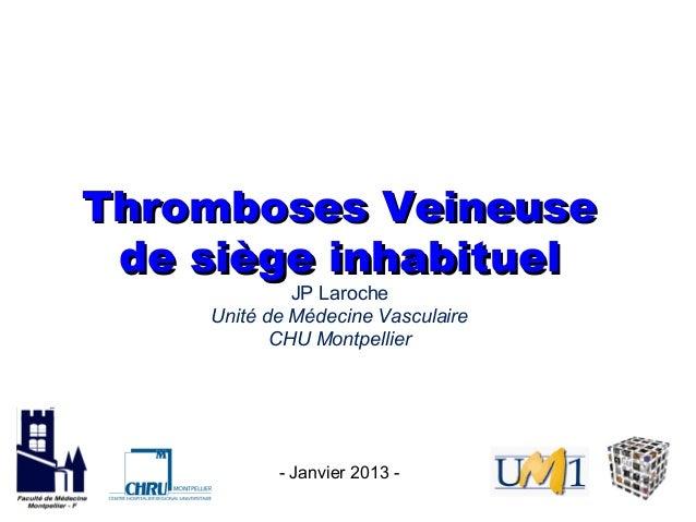Thromboses Veineuse de siège inhabituel             JP Laroche    Unité de Médecine Vasculaire           CHU Montpellier  ...