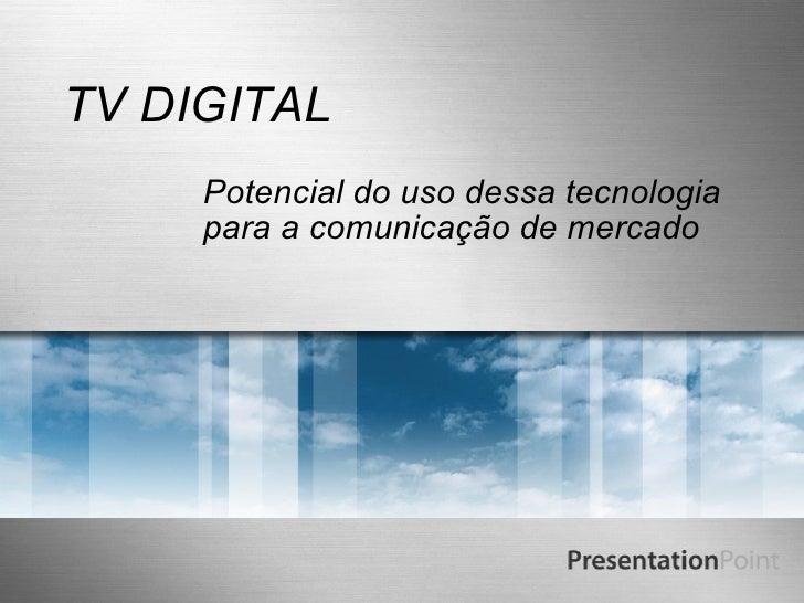 TV DIGITAL Potencial do uso dessa tecnologia para a comunicação de mercado