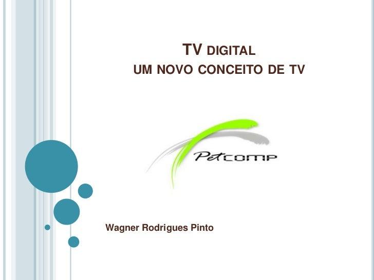 TV DIGITAL     UM NOVO CONCEITO DE TVWagner Rodrigues Pinto