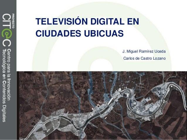 TELEVISIÓN DIGITAL EN CIUDADES UBICUAS J. Miguel Ramírez Uceda Carlos de Castro Lozano