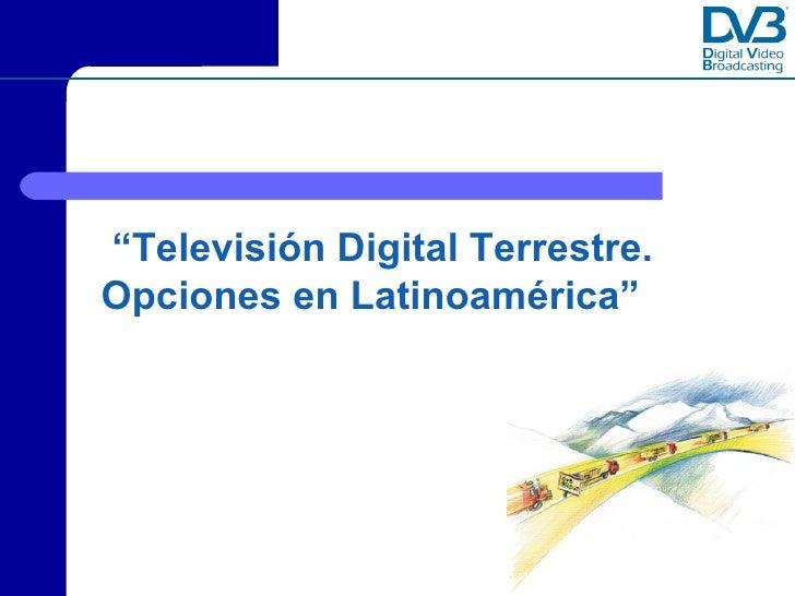 """""""Televisión Digital Terrestre. Opciones en Latinoamérica""""                Copyright © Digital Video Broadcasting Project DVB"""