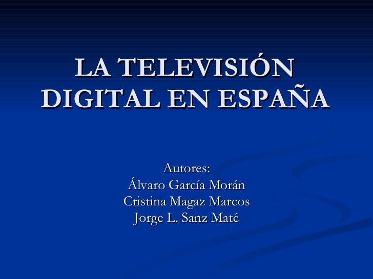 LA TELEVISIÓN DIGITAL EN ESPAÑA Autores: Álvaro García Morán Cristina Magaz Marcos Jorge L. Sanz Maté