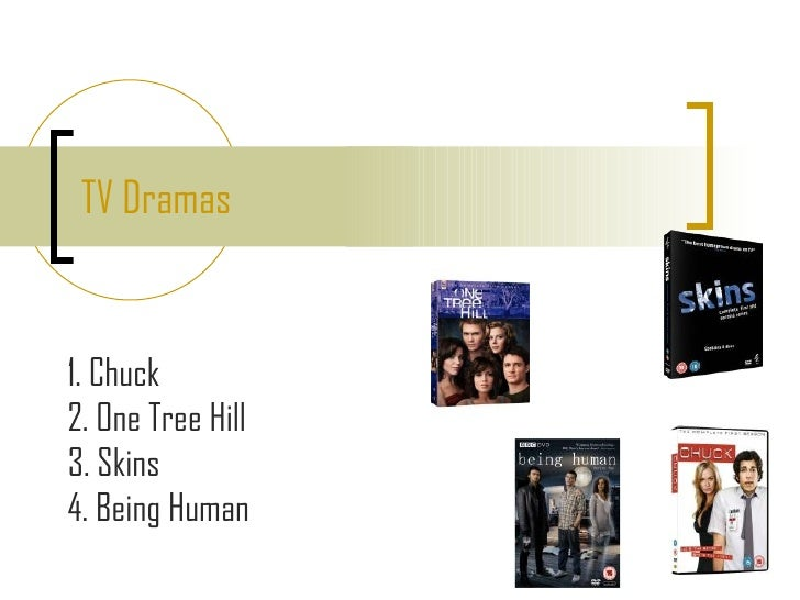 TV Dramas 1. Chuck 2. One Tree Hill 3. Skins 4. Being Human