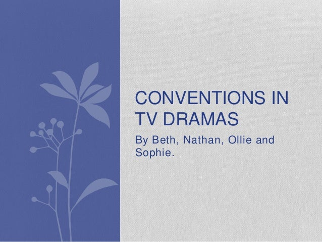 By Beth, Nathan, Ollie and Sophie. CONVENTIONS IN TV DRAMAS