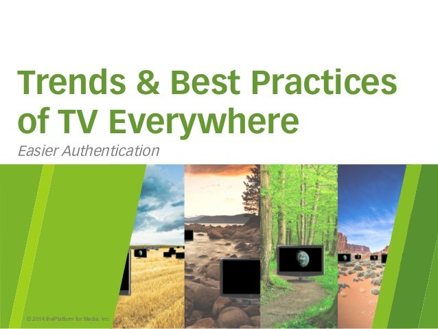 © 2014 thePlatform for Media, Inc Trends & Best Practices of TV Everywhere Easier Authentication