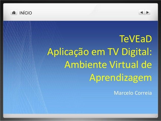 INÍCIO TeVEaD Aplicação em TV Digital: Ambiente Virtual de Aprendizagem Marcelo Correia