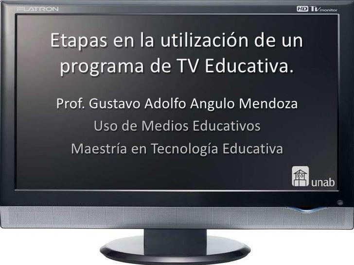 Etapas en la utilización de un programa de TV Educativa.Prof. Gustavo Adolfo Angulo Mendoza      Uso de Medios Educativos ...