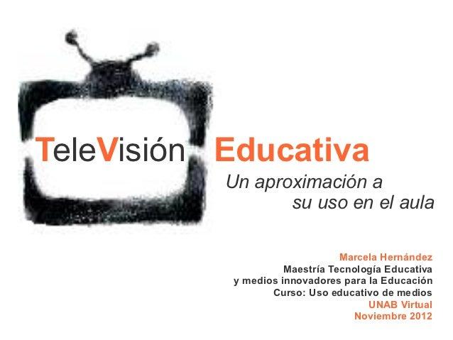 TeleVisión Educativa           Un aproximación a                  su uso en el aula                                Marcela...