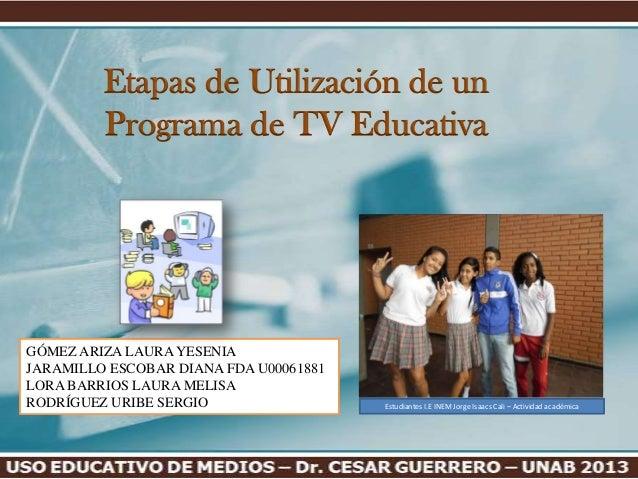 Etapas de Utilización de un         Programa de TV EducativaGÓMEZ ARIZA LAURA YESENIAJARAMILLO ESCOBAR DIANA FDA U00061881...