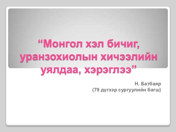 """""""Монгол хэл бичиг, уранзохиолынхичээлийн уялдаа, хэрэглээ""""<br />Н.Батбаяр <br />(79 дүгээр сургуулийн багш)<br />"""
