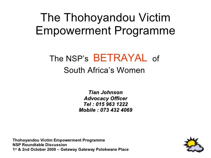 The Thohoyandou Victim Empowerment Programme The NSP's  BETRAYAL   of  South Africa's Women  Tian Johnson Advocacy Officer...