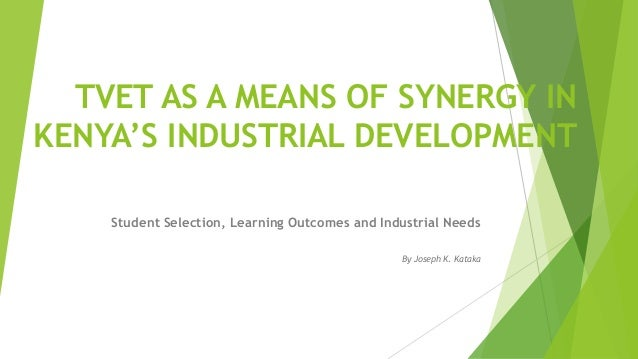 TVET AS A MEANS OF SYNERGY IN  KENYA'S INDUSTRIAL DEVELOPMENT  Student Selection, Learning Outcomes and Industrial Needs  ...