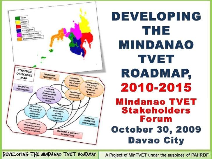 DEVELOPING THE MINDANAO TVET ROADMAP, 2010-2015<br />Mindanao TVET Stakeholders Forum<br />October 30, 2009<br />Davao Cit...