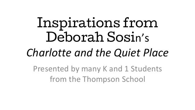 Inspirations from Deborah Sosin's Charlotte and the Quiet Place Presented by many K and 1 Students from the Thompson School