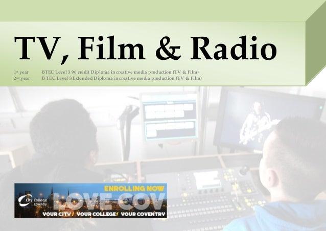 TV, Film & Radio1st year BTEC Level 3 90 credit Diploma in creative media production (TV & Film) 2nd year B TEC Level 3 Ex...