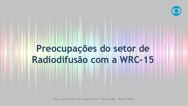 Preocupações do setor de Radiodifusão com a WRC-15 Eng. Luiz Fausto de Souza Brito - Tecnologia - Rede Globo
