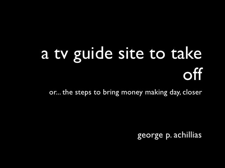 a tv guide site to take                     off or... the steps to bring money making day, closer                         ...