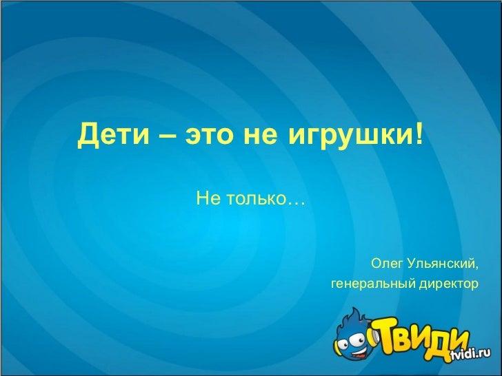 Дети – это не игрушки! Не только… Олег Ульянский,  генеральный директор
