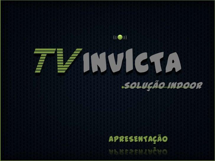 (((   )))TV INVICTA Solução indoor     APRESENTAÇÃO