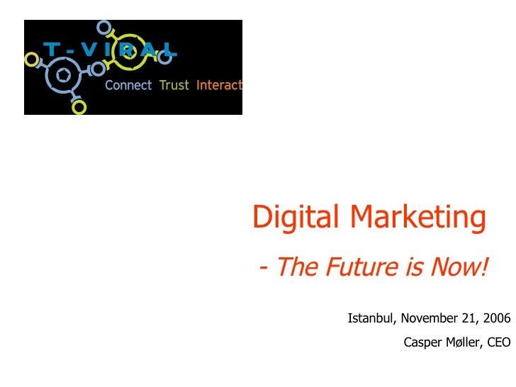 Digital Marketing - The Future is Now! Istanbul, November 21, 2006 Casper M øller, CEO