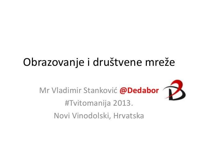 Obrazovanje i društvene mrežeMr Vladimir Stankovid @Dedabor#Tvitomanija 2013.Novi Vinodolski, Hrvatska