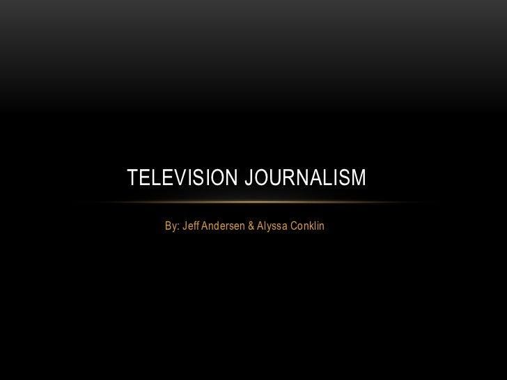 TELEVISION JOURNALISM   By: Jeff Andersen & Alyssa Conklin