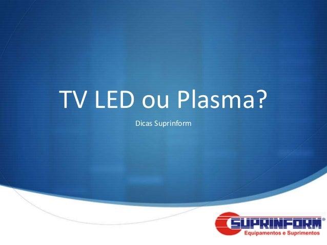 TV LED ou Plasma?      Dicas Suprinform                         S