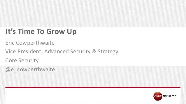 P A G E It's Time To Grow Up Eric Cowperthwaite Vice President, Advanced Security & Strategy Core Security @e_cowperthwaite