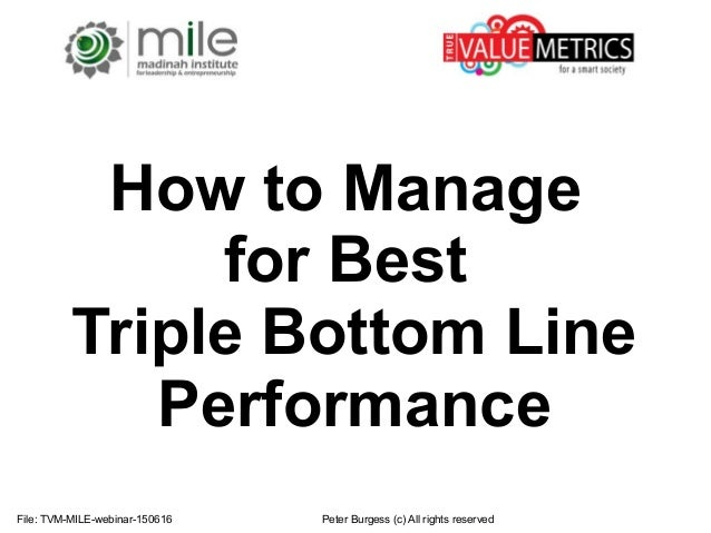 File: TVM-MILE-webinar-150616 Peter Burgess (c) All rights reserved How to Manage for Best Triple Bottom Line Performance