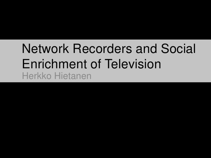 Network Recorders and Social Enrichment of Television<br />Herkko Hietanen<br />