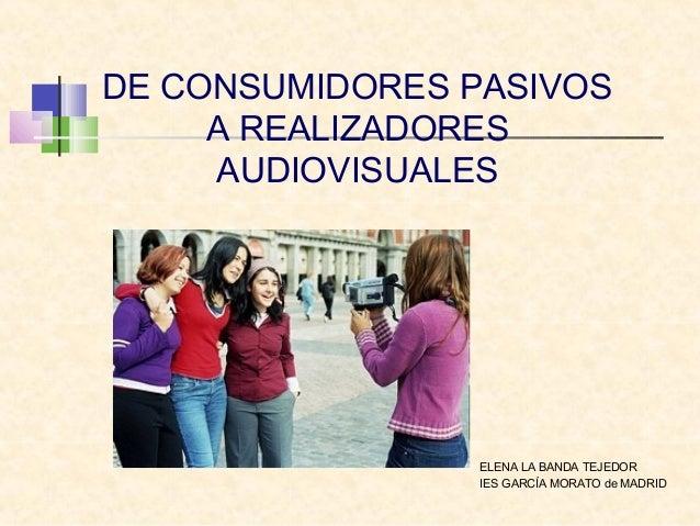 DE CONSUMIDORES PASIVOS A REALIZADORES AUDIOVISUALES ELENA LA BANDA TEJEDOR IES GARCÍA MORATO de MADRID